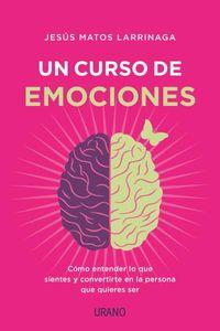 CURSO DE EMOCIONES, UN - COMO ENTENDER LO QUE SIENTES Y CONVERTIRTE EN LA PERSONA QUE QUIERES SER