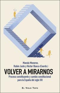 VOLVER A MIRARNOS - PROCESO CONSTITUYENTE Y CAMBIO CONSTITUCIONAL PARA LA ESPAÑA DEL SIGLO XXI