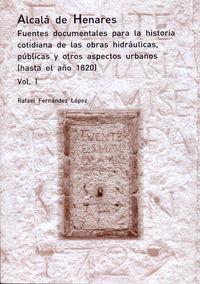 ALCALA DE HENARES - FUENTES DOCUMENTALES PARA LA HISTORIA COTIDIANA DE LAS OBRAS HIDRAULICAS, PUBLICAS Y OTROS ASPECTOS URBANOS (1820-1899) (3 VOLS. )