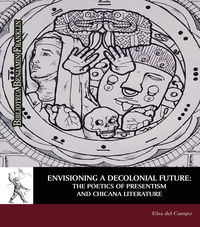 ENVISIONING A DECOLONIAL FUTURE - THE POETICS OF PRESENTISM AND CHICANA LITERATURE