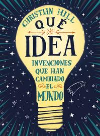 Que Idea - Invenciones Que Han Cambiado El Mundo - Christian Hill / Giuseppe Ferrario (il. )
