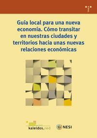 GUIA LOCAL PARA UNA NUEVA ECONOMIA - COMO TRANSITAR EN NUESTRAS CIUDADES Y TERRITORIOS HACIA UNAS NUEVAS RELACIONES ECONOMICAS