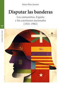 DISPUTAR LAS BANDERAS - LOS COMUNISTAS, ESPAÑA Y LAS CUESTIONES NACIONALES (1921-1982)