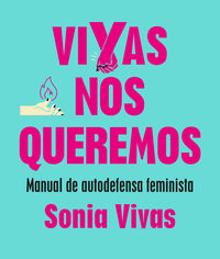 Vivas Nos Queremos - Manual De Autodefensa Feminista - Sonia Vivas