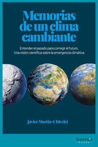 Memorias De Un Clima Cambiante - Entender El Pasado Para Corregir El Futuro. Una Vision Cientifica Sobre La Emergencia Climatica - Javier Martin Chivelet