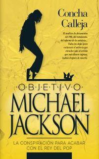 Objetivo Michael Jackson - La Conspiracion Para Acabar Con El Rey Del Pop - Concha Calleja