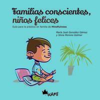 FAMILIAS CONSCIENTES NIÑOS, FELICES - GUIA PARA LA PRACTICA EN FAMILIA DE MIDFULNESS