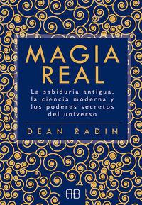 MAGIA REAL - LA SABIDURIA ANTIGUA, LA CIENCIA MODERNA Y LOS PODERES SECRETOS DEL UNIVERSO