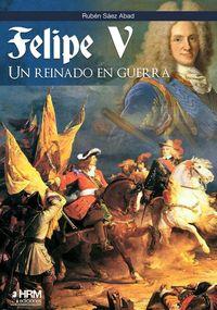 felipe v - un reinado en guerra - Ruben Saez Abad