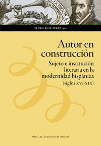AUTOR EN CONSTRUCCION - SUJETO E INSTITUCION LITERARIA EN LA MODERNIDAD HISPANICA (SIGLOS XVI-XIX)