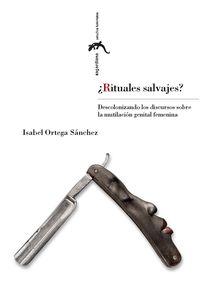 ¿rituales Salvajes? - Descolonizando Los Discursos Sobre La Mutilacion Genital Femenina - Isabel Ortega Sanchez