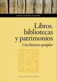 Libros, Bibliotecas Y Patrimonios. Una Historia Ejemplar - Carlos Claveria Laguarda