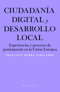 Ciudadania Digital Y Desarrollo Local - Experiencias Y Procesos De Participacion En La Union Europea - Francisco Sierra Caballero