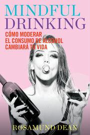 Mindful Drinking - Como Moderar El Consumo De Alcohol Cambiara Tu Vida - Rosamund Dean