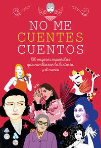 No Me Cuentes Cuentos - 100 Mujeres Españolas Que Cambiaron El Mundo Y El Cuento - Aa. Vv.