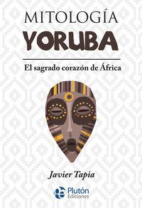 MITOLOGIA YORUBA - EL SAGRADO CORAZON DE AFRICA