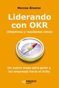 LIDERANDO CON OKR (OBJETIVOS Y RESULTADOS CLAVE) - UN NUEVO MAPA PARA GUIAR A LAS EMPRESAS HACIA EL EXITO