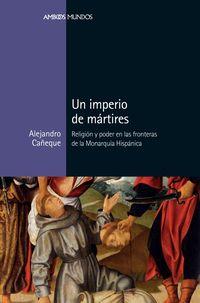 IMPERIO DE MARTIRES, UN - RELIGION Y PODER EN LAS FRONTERAS DE LA MONARQUIA HISPANICA