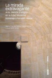 MIRADA EXTRAVAGANTE, LA - ARTE, CIENCIA Y RELIGION EN LA EDAD MODERNA - HOMENAJE A FERNANDO MARIAS