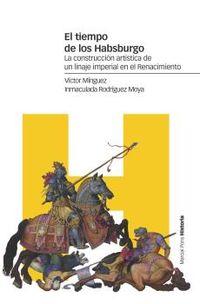 Tiempo De Los Habsburgo, El - La Construccion Artistica De Un Linaje Imperial En El Renacimiento - Victor Minguez Cornelles / Inmaculada Rodriguez Moya