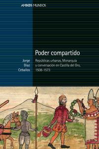 PODER COMPARTIDO - REPUBLICAS URBANAS, MONARQUIA Y CONVERSACION EN CASTILLA DEL ORO, 1508-1573