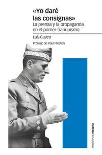 YO DARE LAS CONSIGNAS - LA PRENSA Y LA PROPAGANDA EN EL PRIMER FRANQUISMO
