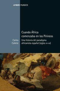 CUANDO AFRICA COMENZABA EN LOS PIRINEOS - UNA HISTORIA DEL PARADIGMA AFRICANISTA ESPAÑOL (SIGLOS XV-XX)