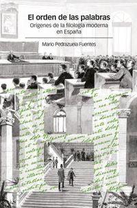 EL ORDEN DE LAS PALABRAS - ORIGENES DE LA FILOLOGIA MODERNA EN ESPAÑA