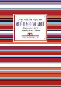 Que Hago Yo Aqui - (antologia Poetica 1999-2017) - Juan Vicente Piqueras