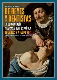 DE REYES Y DENTISTAS - LA ODONTOLOGIA Y LA CASA REAL ESPAÑOLA. DE CARLOS V A FELIPE VI