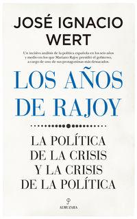 AÑOS DE RAJOY, LOS - LA POLITICA DE LA CRISIS Y LA CRISIS DE LA POLITICA