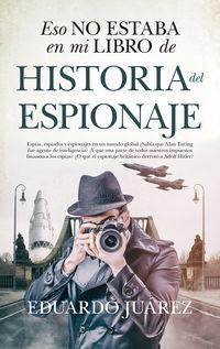 Eso No Estaba En Mi Libro De Historia Del Espionaje - Eduardo Juarez Valero