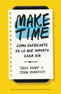 Make Time - Como Enfocarte En Lo Que Importa Cada Dia - Jake Knapp / John Zeratsky