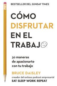 COMO DISFRUTAR EN EL TRABAJO - 30 MANERAS DE APASIONARTE CON TU TRABAJO