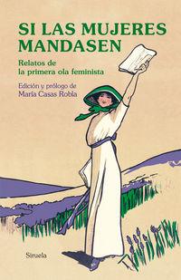 SI LAS MUJERES MANDASEN - RELATOS DE LA PRIMERA OLA FEMINISTA
