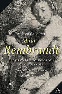 Mirar Rembrandt - Els Grans Gravats Mitologics Del Geni Holandes - Antoni Gelonch Viladegut