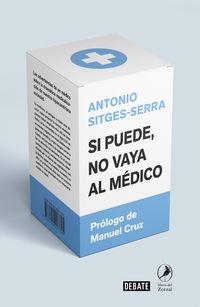 SI PUEDE NO VAYA AL MEDICO - LAS ADVERTENCIAS DE UN MEDICO SOBRE LA DRAMATICA MEDICALIZACION DE NUESTRA HIPOCONDRIACA SOCIEDAD