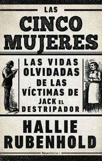 Cinco Mujeres, Las - Las Vidas Olvidadas De Las Victimas De Jack El Destripador - Hallie Rubenhold