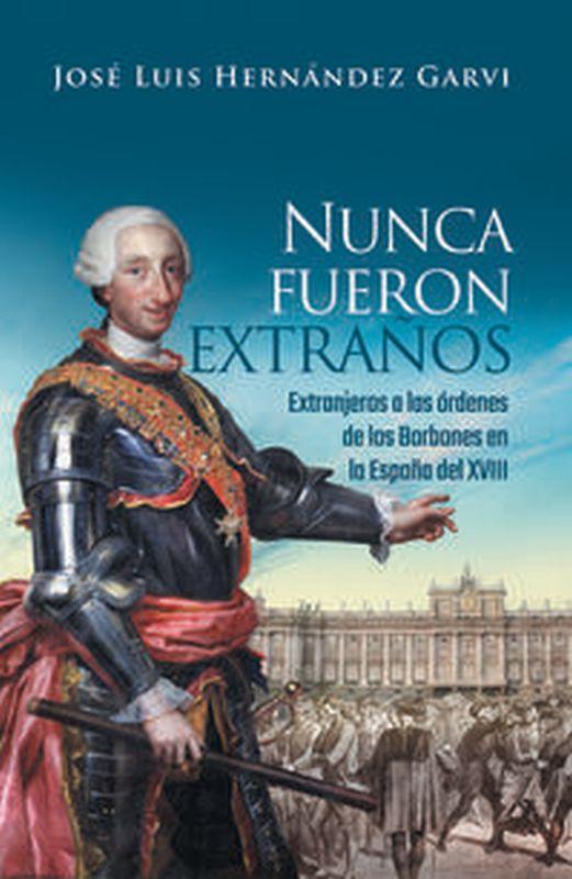 Nunca Fueron Extraños - Extranjeros A Las Ordenes De Los Borbones En La España Del Xv - Jose Luis Hernandez Garvi
