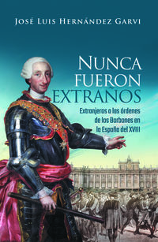 NUNCA FUERON EXTRAÑOS - EXTRANJEROS A LAS ORDENES DE LOS BORBONES EN LA ESPAÑA DEL XV