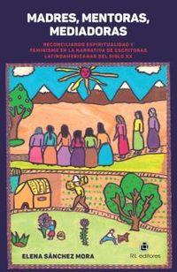 MADRES, MENTORAS, MEDIADORAS - RECONCILIANDO ESPIRITUALIDAD Y FEMINISMO EN LA NARRATIVA DE ESCRITORAS LATINOAMERICANAS DEL SIGLO XX