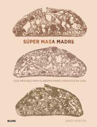 SUPER MASA MADRE - GUIA INFALIBLE PARA ELABORAR PANES EXQUISITOS EN CASA