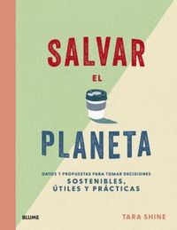 SALVAR EL PLANETA - DATOS Y PROPUESTAS PARA TOMAR DECISIONES SOSTENIBLES, UTILES Y PRACTICAS