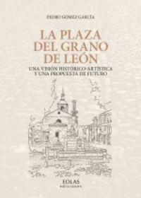 PLAZA DEL GRANO DE LEON, LA - UNA VISION HISTORICO-ARTISTICA Y UNA PROPUESTA DE FUTURO