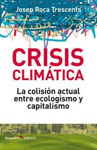 Crisis Climatica - La Colision Actual Entre Ecologismo Y Capitalismo - Josep Roca Trescents