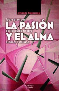 Pasion Y El Alma, La - Sobre El Origen Del Lenguaje Fascista Español E Italiano - Armando Francesconi