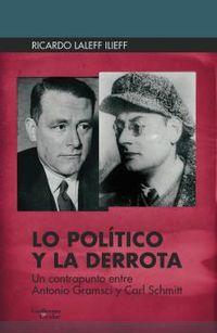 LO POLITICO Y LA DERROTA - UN CONTRAPUNTO ENTRE ANTONIO GRAMSCI Y CARL SCHMITT