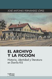 ARCHIVO Y LA FICCION, EL - HISTORIA, IDENTIDAD Y LITERATURA EN DANILO KIS