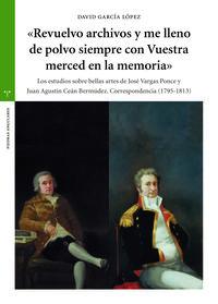 REVUELVO ARCHIVOS Y ME LLENO DE POLVO SIEMPRE CON VUESTRA MERCED EN LA MEMORIA - LOS ESTUDIOS SOBRE BELLAS ARTES DE JOSE VARGAS PONCE Y JUAN AGUSTIN CEAN BERMUDEZ - CORRESPONDENCIA (1795-1813)