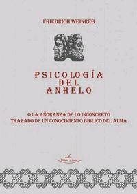 PSICOLOGIA DEL ANHELO - O LA AÑORANZA DE LO INCONCRETO TRAZADO DE UN CONOCIMIENTO BIBLICO DEL ALMA